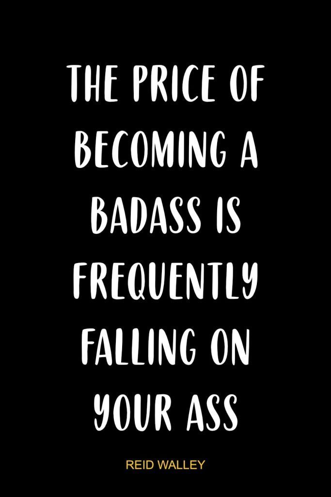 The price of becoming a badass is frequently falling on your ass!